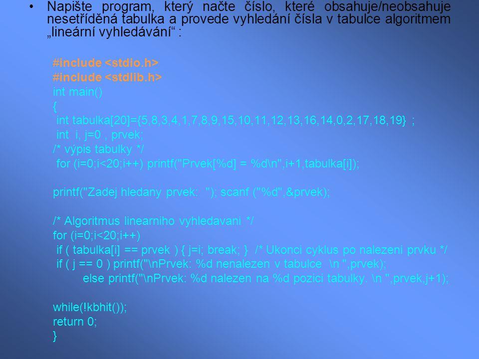 """Napište program, který načte číslo, které obsahuje/neobsahuje nesetříděná tabulka a provede vyhledání čísla v tabulce algoritmem """"lineární vyhledávání : #include int main() { int tabulka[20]={5,8,3,4,1,7,8,9,15,10,11,12,13,16,14,0,2,17,18,19} ; int i, j=0, prvek; /* výpis tabulky */ for (i=0;i<20;i++) printf( Prvek[%d] = %d\n ,i+1,tabulka[i]); printf( Zadej hledany prvek: ); scanf ( %d ,&prvek); /* Algoritmus linearniho vyhledavani */ for (i=0;i<20;i++) if ( tabulka[i] == prvek ) { j=i; break; } /* Ukonci cyklus po nalezeni prvku */ if ( j == 0 ) printf( \nPrvek: %d nenalezen v tabulce \n ,prvek); else printf( \nPrvek: %d nalezen na %d pozici tabulky."""