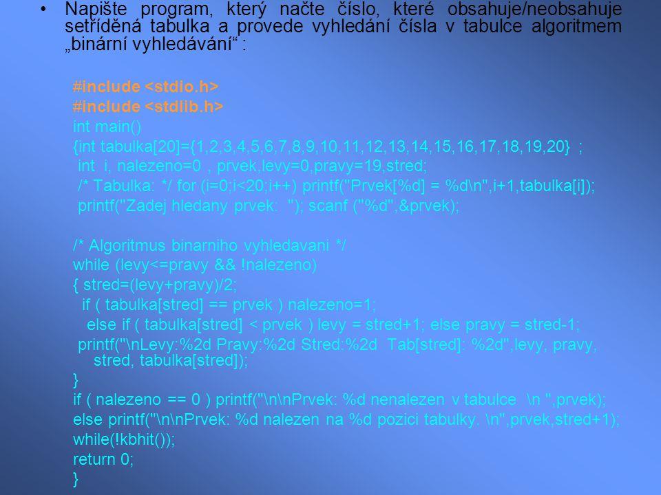 """Napište program, který načte číslo, které obsahuje/neobsahuje setříděná tabulka a provede vyhledání čísla v tabulce algoritmem """"binární vyhledávání : #include int main() {int tabulka[20]={1,2,3,4,5,6,7,8,9,10,11,12,13,14,15,16,17,18,19,20} ; int i, nalezeno=0, prvek,levy=0,pravy=19,stred; /* Tabulka: */ for (i=0;i<20;i++) printf( Prvek[%d] = %d\n ,i+1,tabulka[i]); printf( Zadej hledany prvek: ); scanf ( %d ,&prvek); /* Algoritmus binarniho vyhledavani */ while (levy<=pravy && !nalezeno) { stred=(levy+pravy)/2; if ( tabulka[stred] == prvek ) nalezeno=1; else if ( tabulka[stred] < prvek ) levy = stred+1; else pravy = stred-1; printf( \nLevy:%2d Pravy:%2d Stred:%2d Tab[stred]: %2d ,levy, pravy, stred, tabulka[stred]); } if ( nalezeno == 0 ) printf( \n\nPrvek: %d nenalezen v tabulce \n ,prvek); else printf( \n\nPrvek: %d nalezen na %d pozici tabulky."""