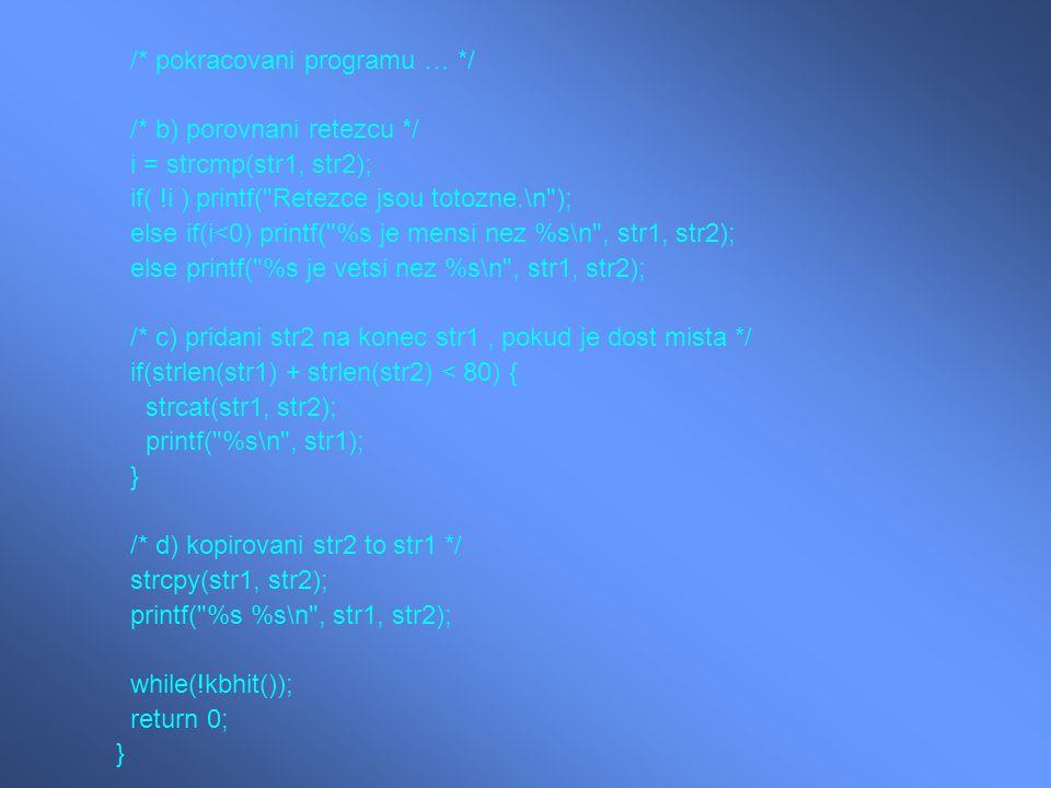 /* pokracovani programu … */ /* b) porovnani retezcu */ i = strcmp(str1, str2); if( !i ) printf( Retezce jsou totozne.\n ); else if(i<0) printf( %s je mensi nez %s\n , str1, str2); else printf( %s je vetsi nez %s\n , str1, str2); /* c) pridani str2 na konec str1, pokud je dost mista */ if(strlen(str1) + strlen(str2) < 80) { strcat(str1, str2); printf( %s\n , str1); } /* d) kopirovani str2 to str1 */ strcpy(str1, str2); printf( %s %s\n , str1, str2); while(!kbhit()); return 0; }