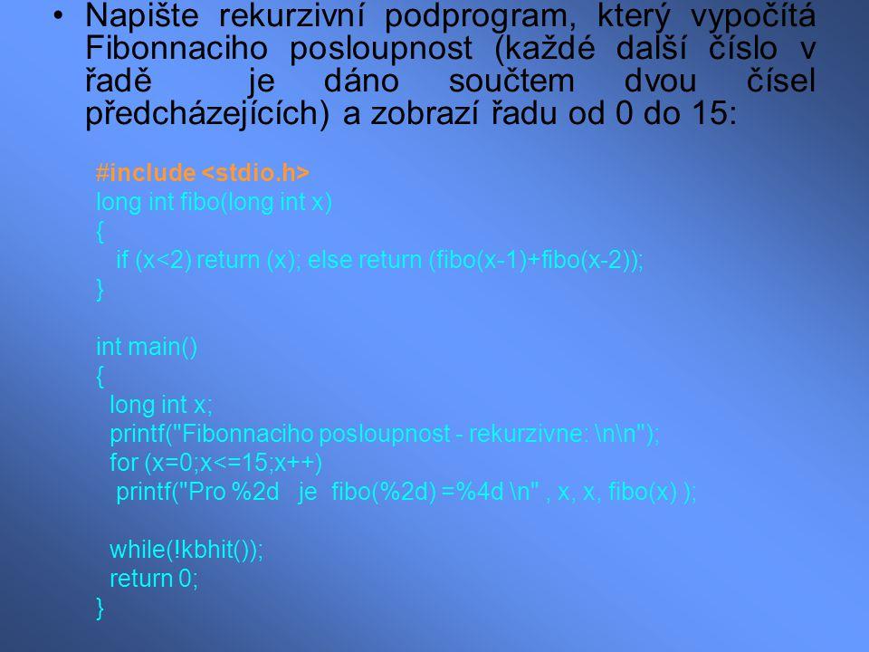 Napište rekurzivní podprogram, který vypočítá Fibonnaciho posloupnost (každé další číslo v řadě je dáno součtem dvou čísel předcházejících) a zobrazí řadu od 0 do 15: #include long int fibo(long int x) { if (x<2) return (x); else return (fibo(x-1)+fibo(x-2)); } int main() { long int x; printf( Fibonnaciho posloupnost - rekurzivne: \n\n ); for (x=0;x<=15;x++) printf( Pro %2d je fibo(%2d) =%4d \n , x, x, fibo(x) ); while(!kbhit()); return 0; }