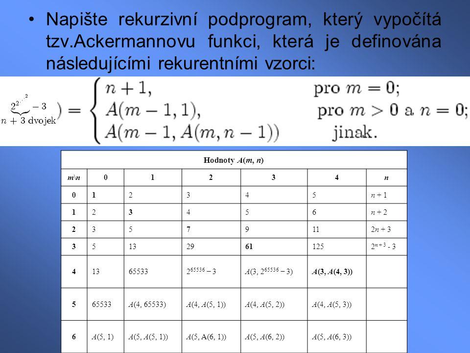 Napište rekurzivní podprogram, který vypočítá tzv.Ackermannovu funkci, která je definována následujícími rekurentními vzorci: Hodnoty A(m, n) m\nm\n01234n 012345n + 1 123456n + 2 23579112n + 3 351329611252 n + 3 - 3 413655332 65536 − 3A(3, 2 65536 − 3)A(3, A(4, 3)) 565533A(4, 65533)A(4, A(5, 1))A(4, A(5, 2))A(4, A(5, 3)) 6A(5, 1)A(5, A(5, 1))A(5, A(6, 1))A(5, A(6, 2))A(5, A(6, 3))