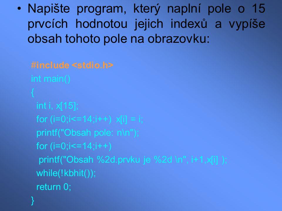 Napište program, který naplní pole o 15 prvcích hodnotou jejich indexů a vypíše obsah tohoto pole na obrazovku: #include int main() { int i, x[15]; for (i=0;i<=14;i++) x[i] = i; printf( Obsah pole: n\n ); for (i=0;i<=14;i++) printf( Obsah %2d.prvku je %2d \n , i+1,x[i] ); while(!kbhit()); return 0; }