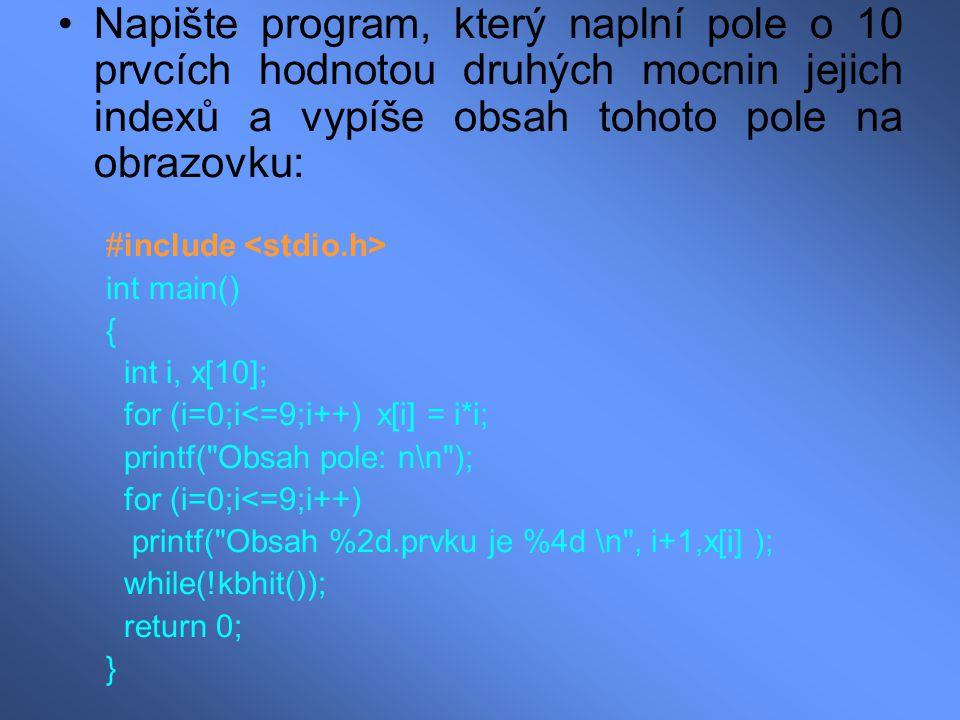 Napište program, který naplní pole o 10 prvcích hodnotou druhých mocnin jejich indexů a vypíše obsah tohoto pole na obrazovku: #include int main() { int i, x[10]; for (i=0;i<=9;i++) x[i] = i*i; printf( Obsah pole: n\n ); for (i=0;i<=9;i++) printf( Obsah %2d.prvku je %4d \n , i+1,x[i] ); while(!kbhit()); return 0; }