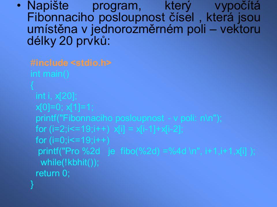 Napište program, který vypočítá Fibonnaciho posloupnost čísel, která jsou umístěna v jednorozměrném poli – vektoru délky 20 prvků: #include int main() { int i, x[20]; x[0]=0; x[1]=1; printf( Fibonnaciho posloupnost - v poli: n\n ); for (i=2;i<=19;i++) x[i] = x[i-1]+x[i-2]; for (i=0;i<=19;i++) printf( Pro %2d je fibo(%2d) =%4d \n , i+1,i+1,x[i] ); while(!kbhit()); return 0; }