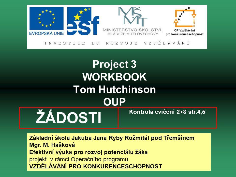 Project 3 WORKBOOK Tom Hutchinson OUP Kontrola cvičení 2+3 str.4,5 ŽÁDOSTI Základní škola Jakuba Jana Ryby Rožmitál pod Třemšínem Mgr.