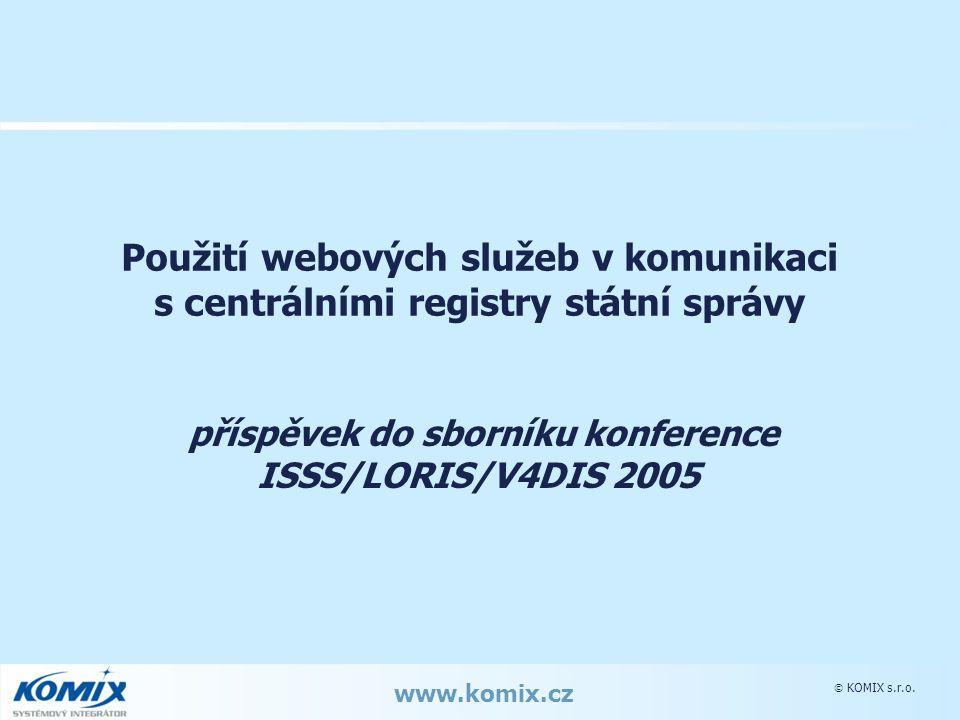  KOMIX s.r.o. www.komix.cz Použití webových služeb v komunikaci s centrálními registry státní správy příspěvek do sborníku konference ISSS/LORIS/V4DI