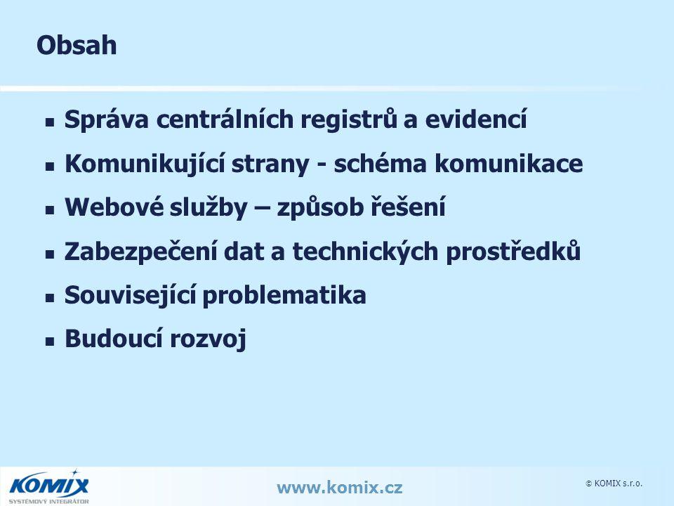  KOMIX s.r.o. www.komix.cz Obsah Správa centrálních registrů a evidencí Komunikující strany - schéma komunikace Webové služby – způsob řešení Zabezpe