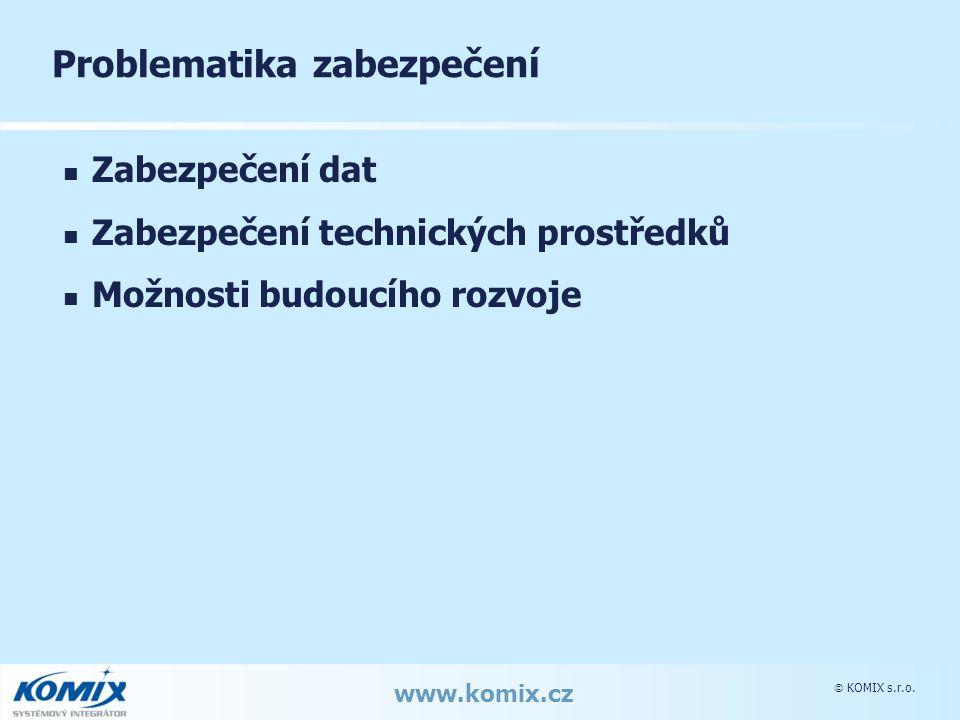  KOMIX s.r.o. www.komix.cz Problematika zabezpečení Zabezpečení dat Zabezpečení technických prostředků Možnosti budoucího rozvoje