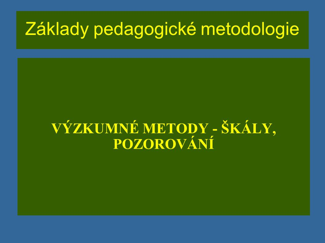 Základy pedagogické metodologie VÝZKUMNÉ METODY - ŠKÁLY, POZOROVÁNÍ