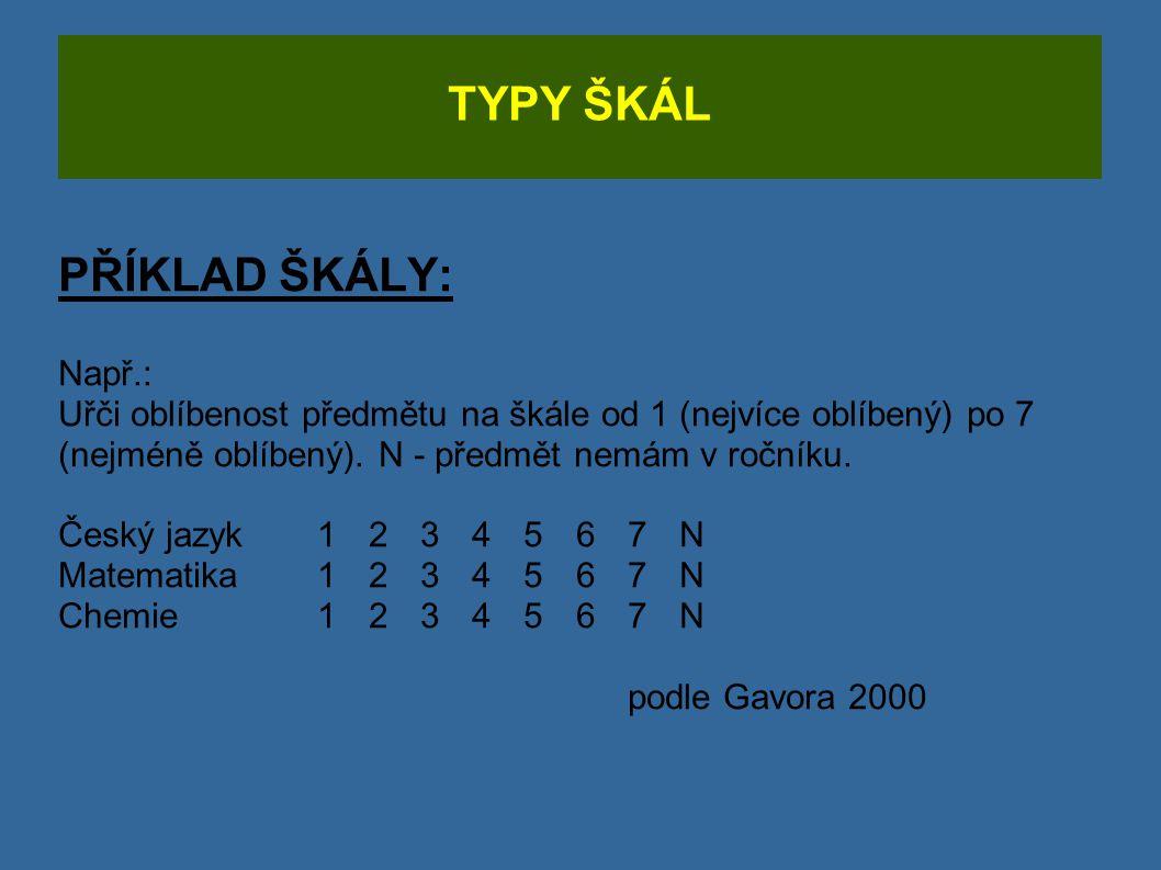 TYPY ŠKÁL PŘÍKLAD ŠKÁLY: Např.: Uřči oblíbenost předmětu na škále od 1 (nejvíce oblíbený) po 7 (nejméně oblíbený). N - předmět nemám v ročníku. Český