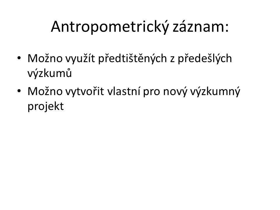Antropometrický záznam: Možno využít předtištěných z předešlých výzkumů Možno vytvořit vlastní pro nový výzkumný projekt