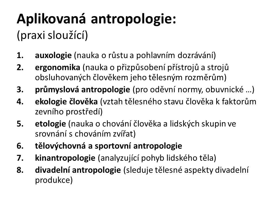 Aplikovaná antropologie: (praxi sloužící) 1.auxologie (nauka o růstu a pohlavním dozrávání) 2.ergonomika (nauka o přizpůsobení přístrojů a strojů obsl