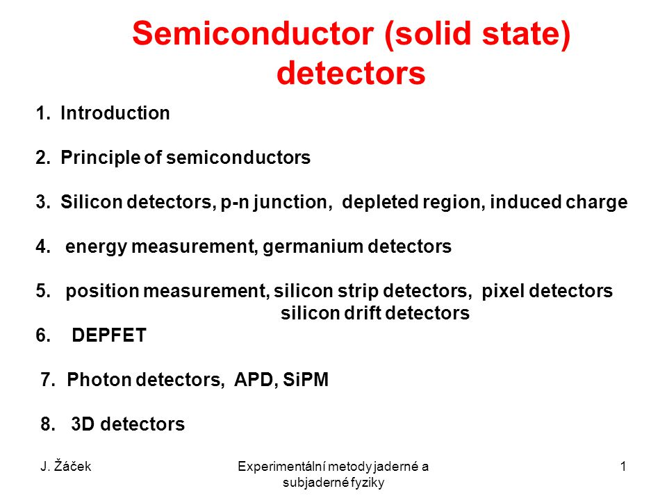 Semiconductor (solid state) detectors 1.Introduction 2.Principle of semiconductors 3.Silicon detectors, p-n junction, depleted region, induced charge 4.