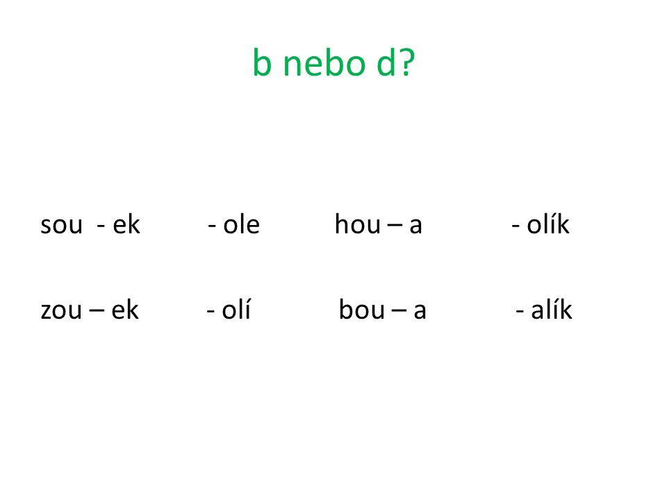 b nebo d sou - ek - ole hou – a - olík zou – ek - olí bou – a - alík