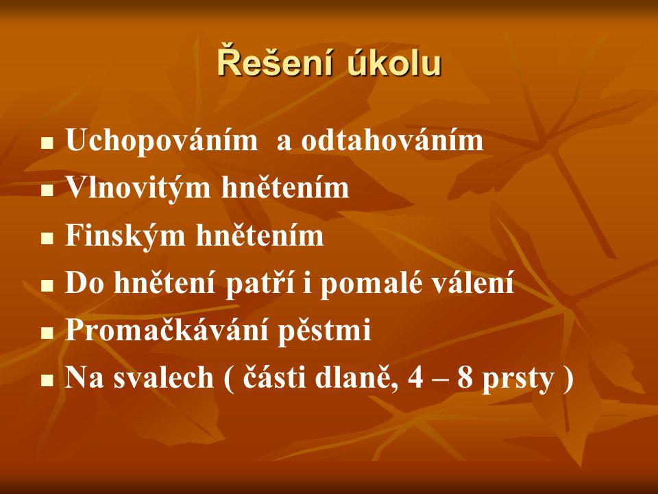 Řešení úkolu Uchopováním a odtahováním Vlnovitým hnětením Finským hnětením Do hnětení patří i pomalé válení Promačkávání pěstmi Na svalech ( části dlaně, 4 – 8 prsty )