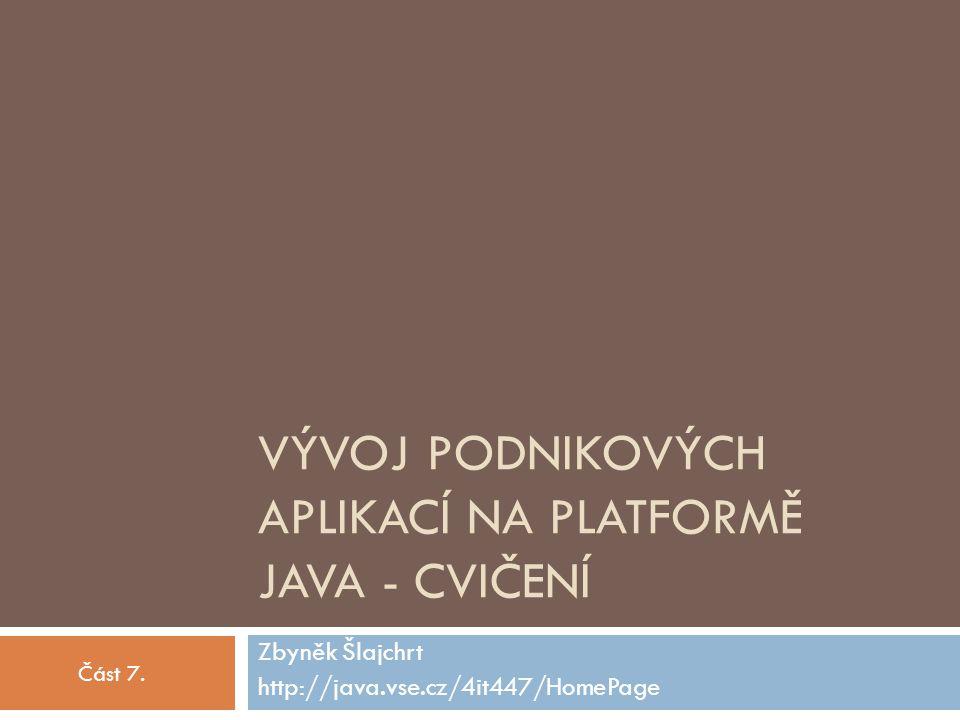 VÝVOJ PODNIKOVÝCH APLIKACÍ NA PLATFORMĚ JAVA - CVIČENÍ Zbyněk Šlajchrt http://java.vse.cz/4it447/HomePage Část 7.