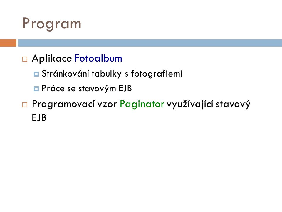 Program  Aplikace Fotoalbum  Stránkování tabulky s fotografiemi  Práce se stavovým EJB  Programovací vzor Paginator využívající stavový EJB