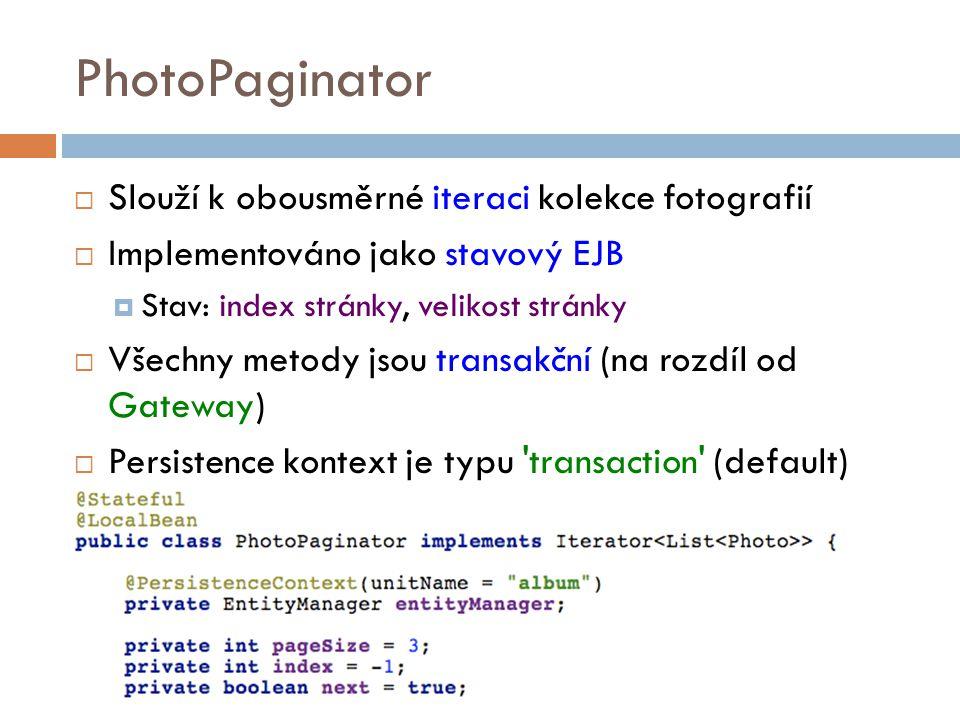 PhotoPaginator  Slouží k obousměrné iteraci kolekce fotografií  Implementováno jako stavový EJB  Stav: index stránky, velikost stránky  Všechny metody jsou transakční (na rozdíl od Gateway)  Persistence kontext je typu transaction (default)
