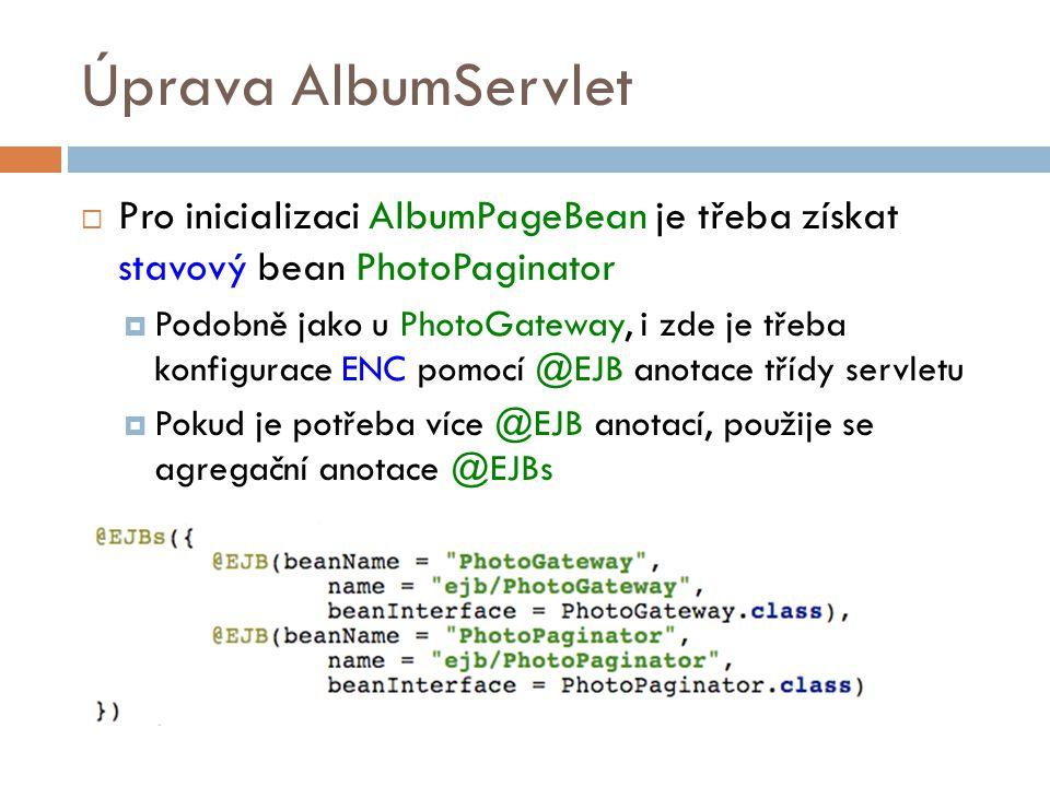 Úprava AlbumServlet  Pro inicializaci AlbumPageBean je třeba získat stavový bean PhotoPaginator  Podobně jako u PhotoGateway, i zde je třeba konfigurace ENC pomocí @EJB anotace třídy servletu  Pokud je potřeba více @EJB anotací, použije se agregační anotace @EJBs