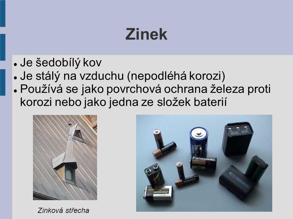 Zinek Je šedobílý kov Je stálý na vzduchu (nepodléhá korozi) Používá se jako povrchová ochrana železa proti korozi nebo jako jedna ze složek baterií Zinková střecha
