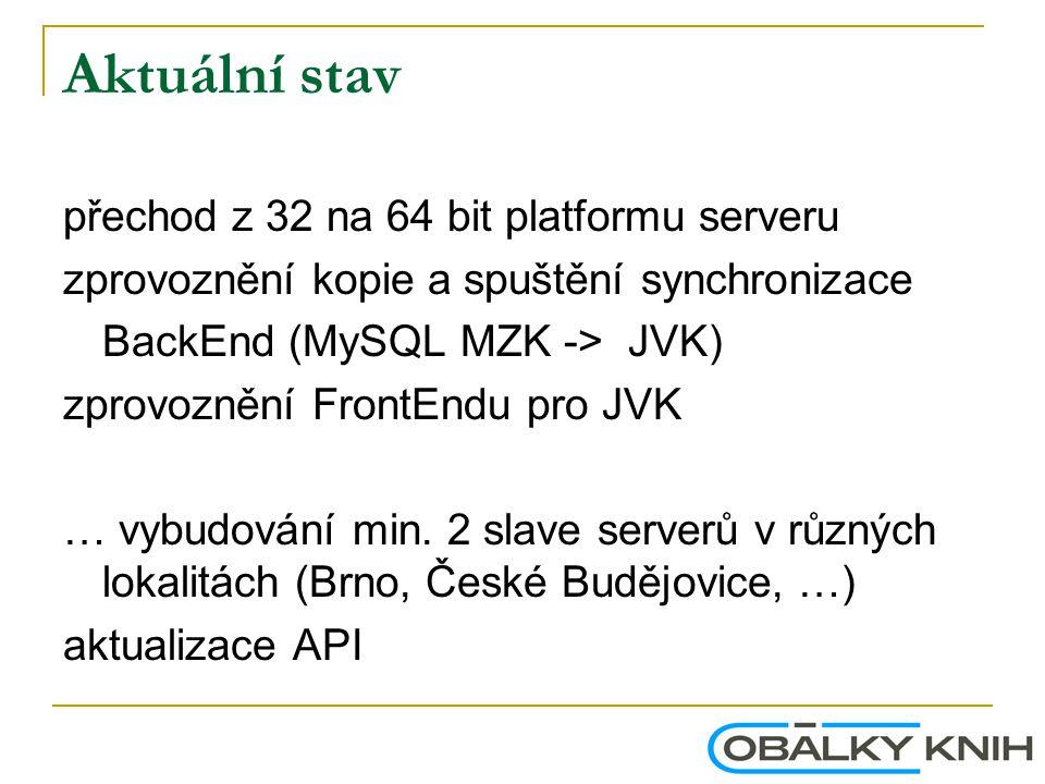 Aktuální stav přechod z 32 na 64 bit platformu serveru zprovoznění kopie a spuštění synchronizace BackEnd (MySQL MZK -> JVK) zprovoznění FrontEndu pro JVK … vybudování min.