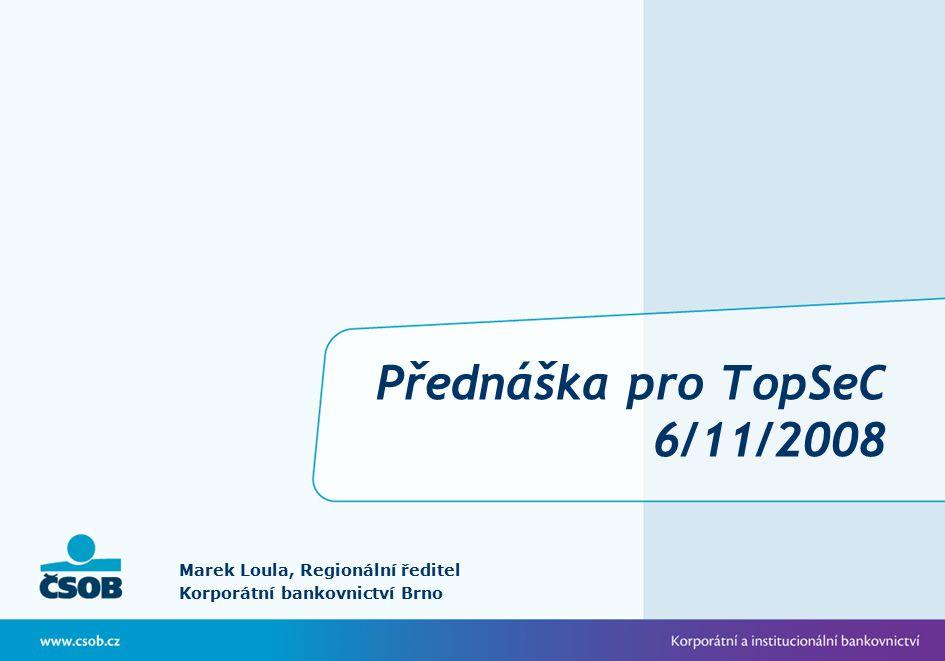 Přednáška pro TopSeC 6/11/2008 Marek Loula, Regionální ředitel Korporátní bankovnictví Brno
