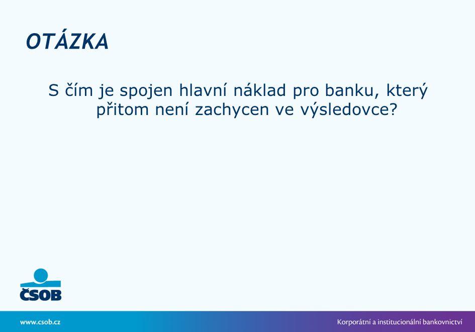OTÁZKA S čím je spojen hlavní náklad pro banku, který přitom není zachycen ve výsledovce?