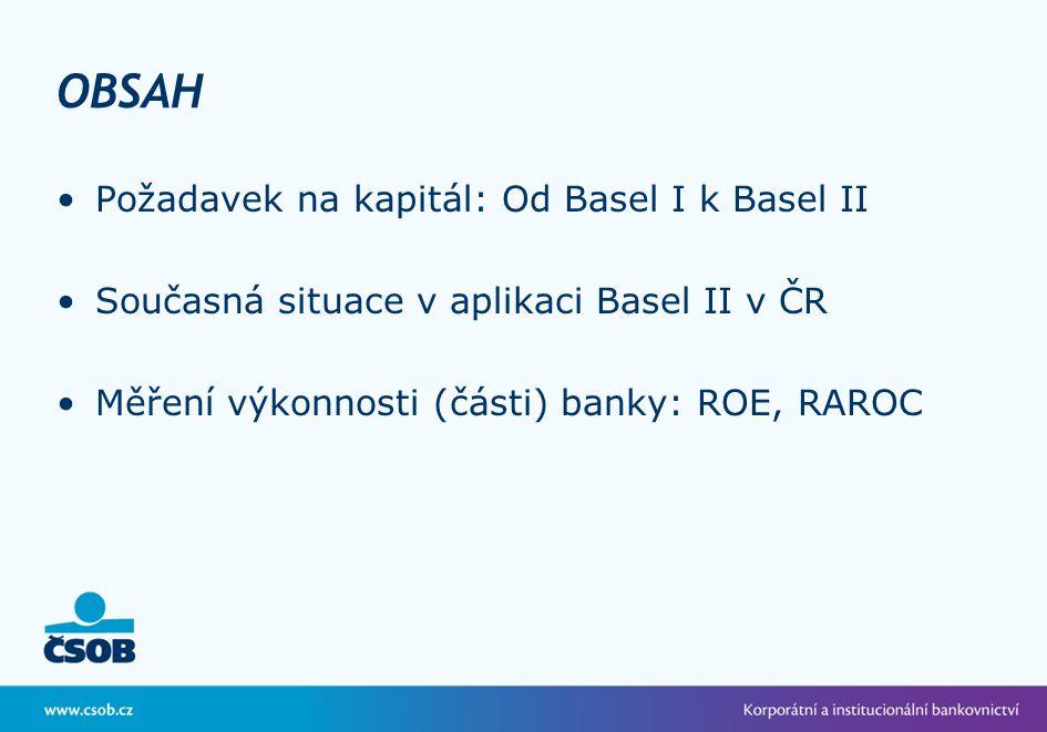 OBSAH Požadavek na kapitál: Od Basel I k Basel II Současná situace v aplikaci Basel II v ČR Měření výkonnosti (části) banky: ROE, RAROC