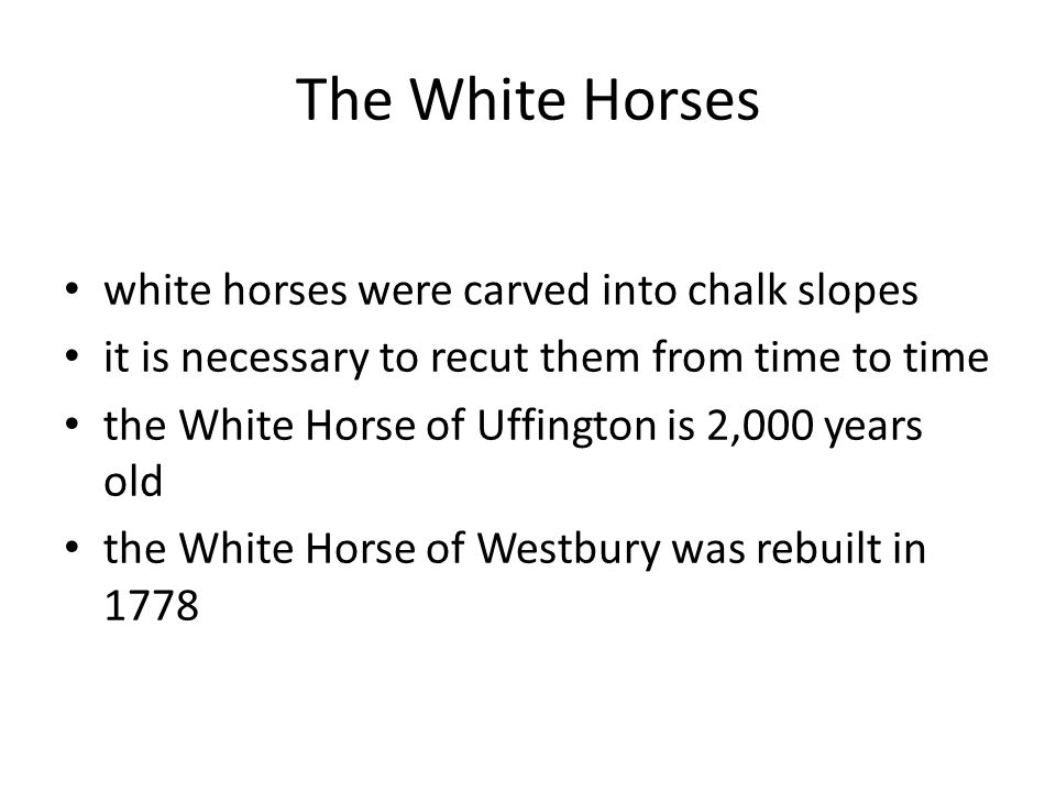The White Horses white horses were carved into chalk slopes it is necessary to recut them from time to time the White Horse of Uffington is 2,000 years old the White Horse of Westbury was rebuilt in 1778
