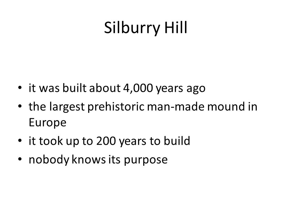 Silburry Hill it was built about 4,000 years ago the largest prehistoric man-made mound in Europe it took up to 200 years to build nobody knows its purpose