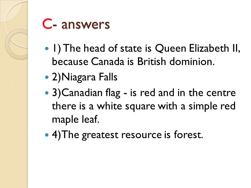 C- answers 1) The head of state is Queen Elizabeth II, because Canada is British dominion. 2)Niagara Falls 3)Canadian flag - is red and in the centre