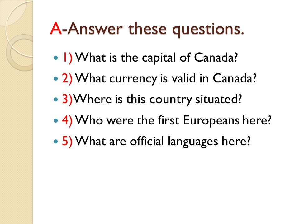 A-Answers 1)The capital of Canada is Ottawa.2)Valid currency is Canadian dollar.