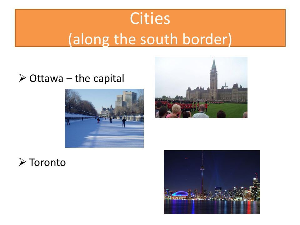 Cities (along the south border)  Ottawa – the capital  Toronto
