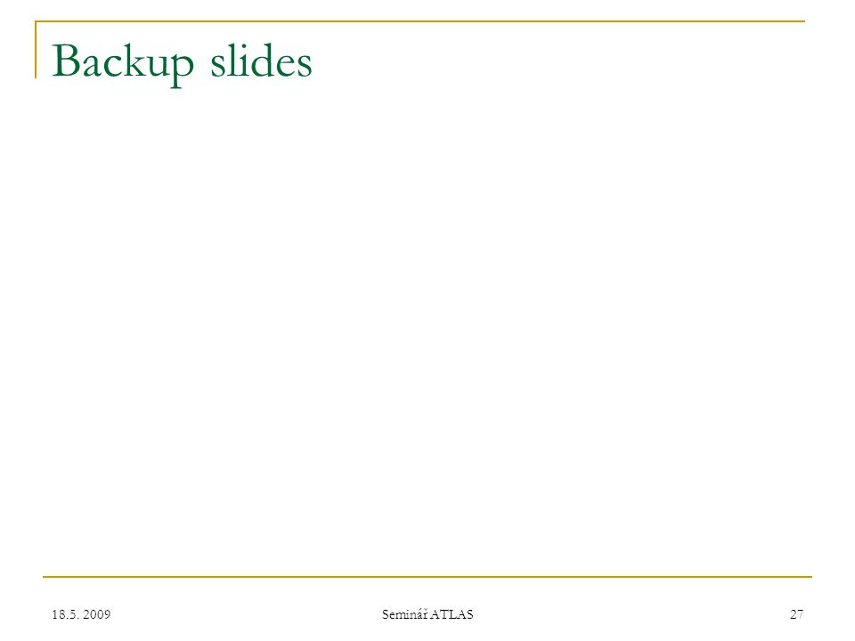 18.5. 2009 Seminář ATLAS 27 Backup slides