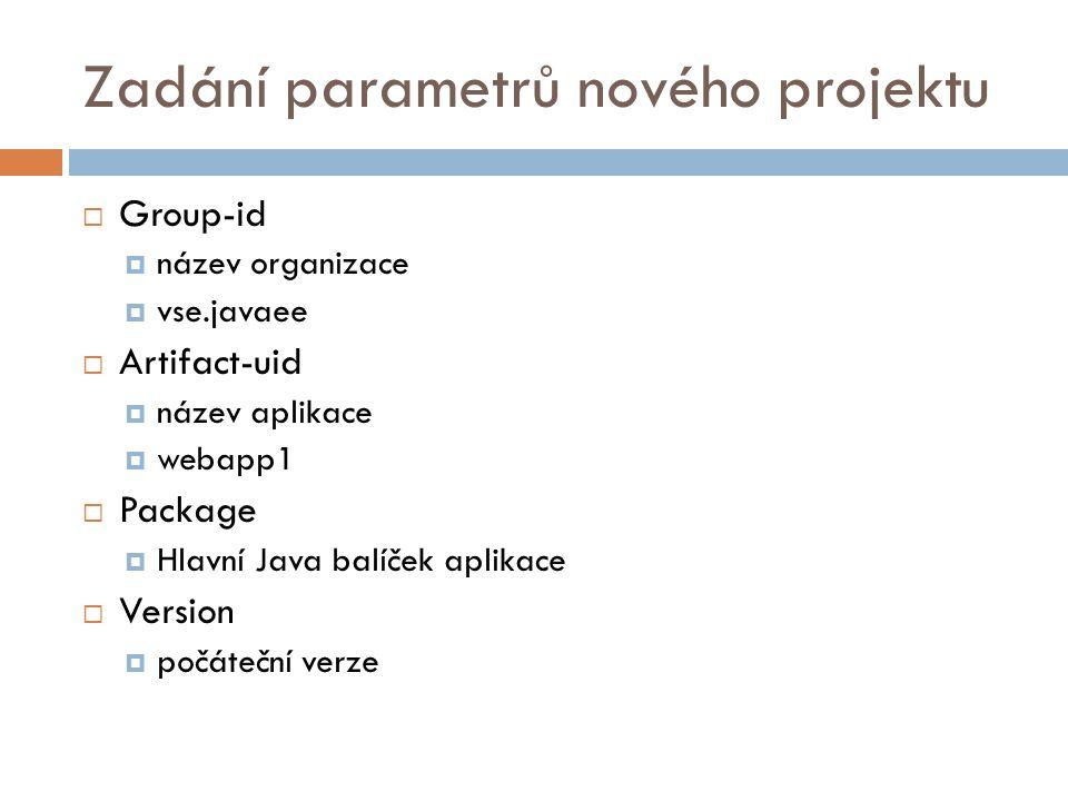Zadání parametrů nového projektu  Group-id  název organizace  vse.javaee  Artifact-uid  název aplikace  webapp1  Package  Hlavní Java balíček