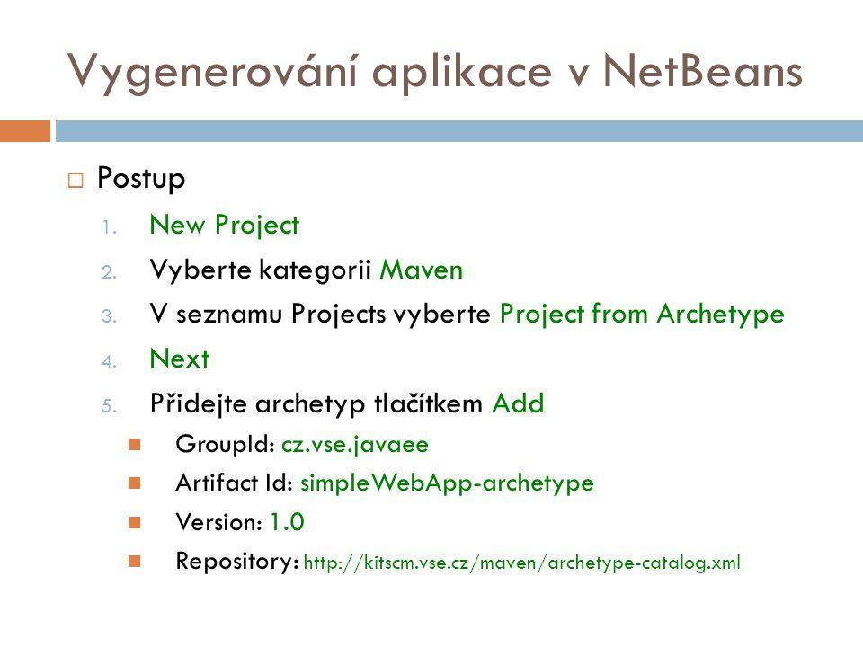 Vygenerování aplikace v NetBeans  Postup 1. New Project 2. Vyberte kategorii Maven 3. V seznamu Projects vyberte Project from Archetype 4. Next 5. Př