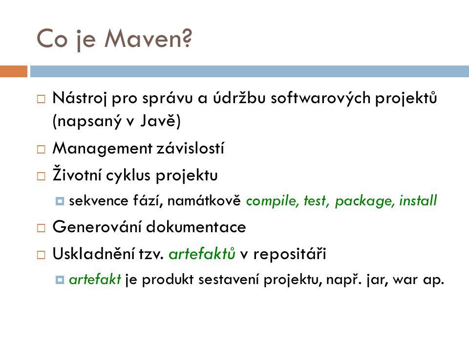 Co je Maven?  Nástroj pro správu a údržbu softwarových projektů (napsaný v Javě)  Management závislostí  Životní cyklus projektu  sekvence fází, n