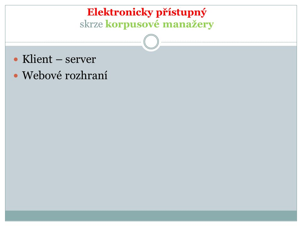 Elektronicky přístupný skrze korpusové manažery Klient – server Webové rozhraní