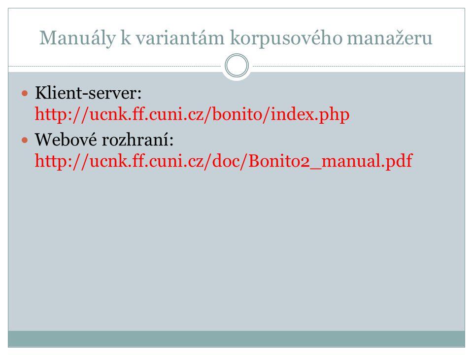 Manuály k variantám korpusového manažeru Klient-server: http://ucnk.ff.cuni.cz/bonito/index.php Webové rozhraní: http://ucnk.ff.cuni.cz/doc/Bonito2_manual.pdf