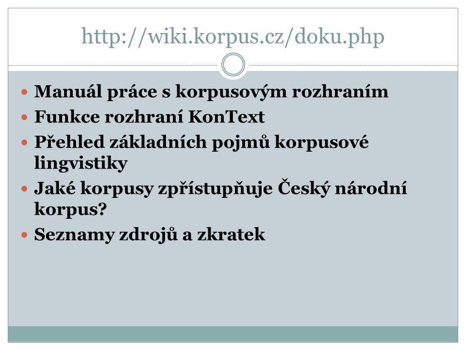 http://wiki.korpus.cz/doku.php Manuál práce s korpusovým rozhraním Funkce rozhraní KonText Přehled základních pojmů korpusové lingvistiky Jaké korpusy zpřístupňuje Český národní korpus.