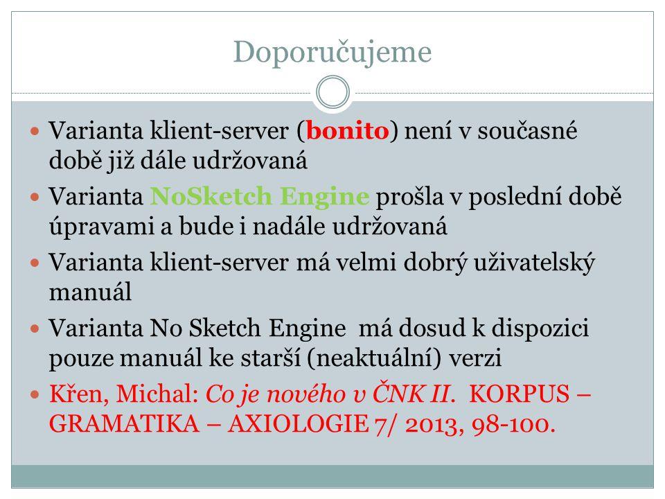 Doporučujeme Varianta klient-server (bonito) není v současné době již dále udržovaná Varianta NoSketch Engine prošla v poslední době úpravami a bude i nadále udržovaná Varianta klient-server má velmi dobrý uživatelský manuál Varianta No Sketch Engine má dosud k dispozici pouze manuál ke starší (neaktuální) verzi Křen, Michal: Co je nového v ČNK II.