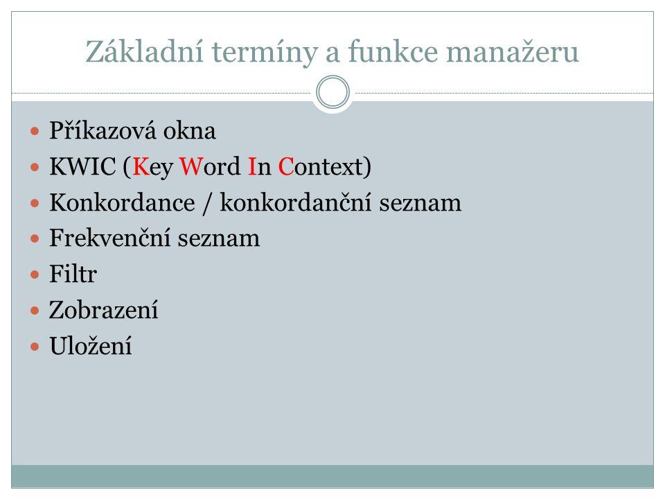Základní termíny a funkce manažeru Příkazová okna KWIC (Key Word In Context) Konkordance / konkordanční seznam Frekvenční seznam Filtr Zobrazení Ulože