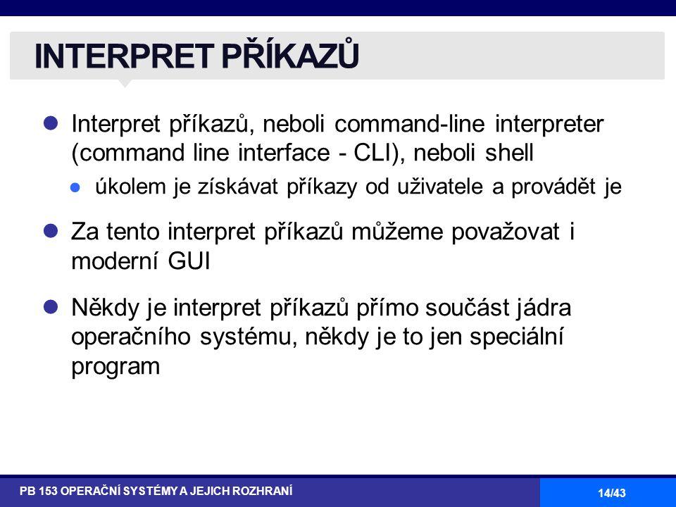 14/43 Interpret příkazů, neboli command-line interpreter (command line interface - CLI), neboli shell ●úkolem je získávat příkazy od uživatele a prová