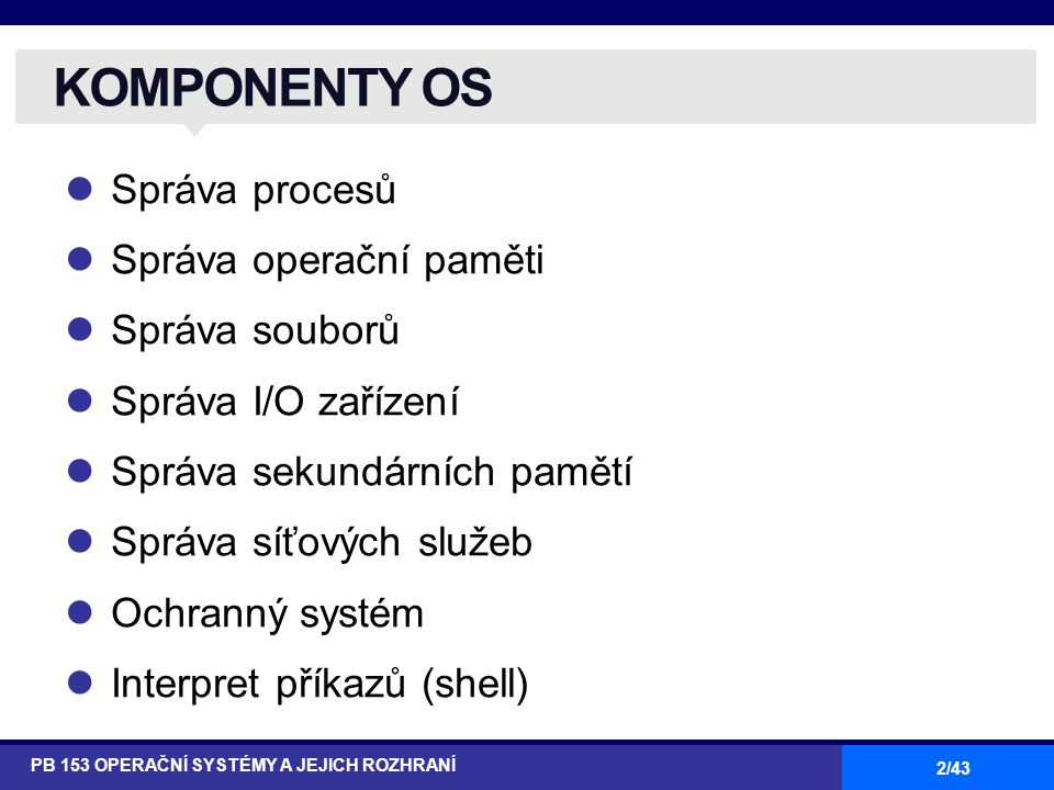 3/43 user and other system programs hardware STRUKTURA OS PB 153 OPERAČNÍ SYSTÉMY A JEJICH ROZHRANÍ operating system services system calls GUIbatchcommand line user interfaces program execution I/O operations communication file systems resource allocation accounting protection and security error detection