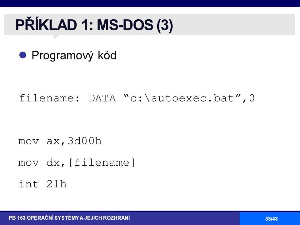 """33/43 Programový kód filename: DATA """"c:\autoexec.bat"""",0 mov ax,3d00h mov dx,[filename] int 21h PŘÍKLAD 1: MS-DOS (3) PB 153 OPERAČNÍ SYSTÉMY A JEJICH"""