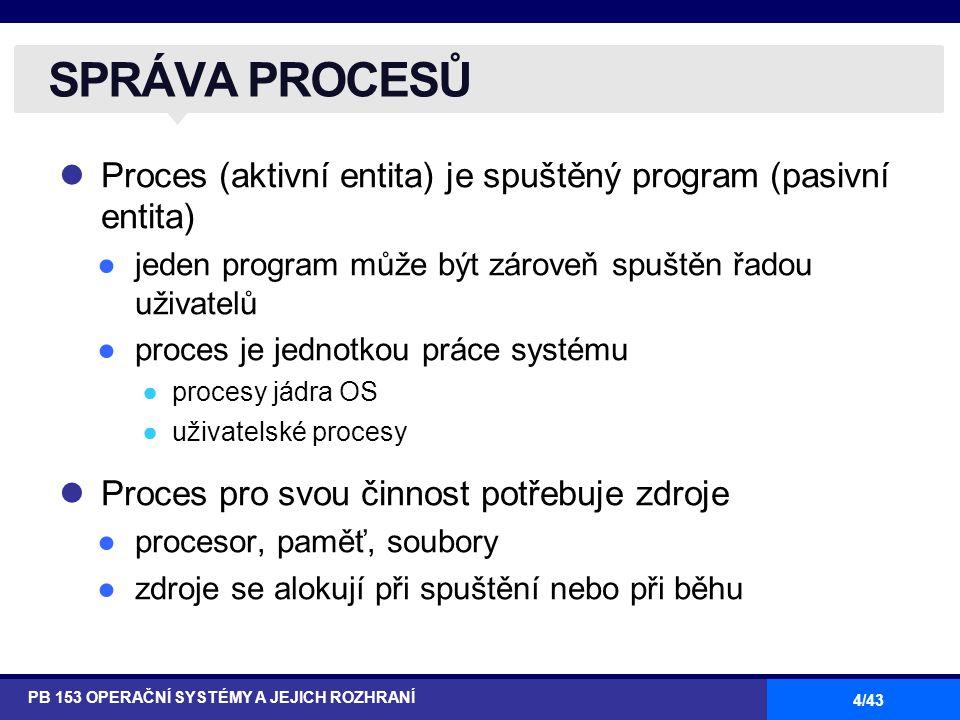 4/43 Proces (aktivní entita) je spuštěný program (pasivní entita) ●jeden program může být zároveň spuštěn řadou uživatelů ●proces je jednotkou práce s