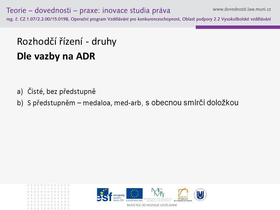 Rozhodčí řízení - druhy Dle vazby na ADR a)Čisté, bez předstupně b)S předstupněm – medaloa, med-arb, s obecnou smírčí doložkou