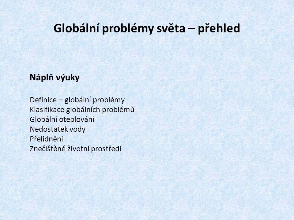 Globální problémy světa – přehled Náplň výuky Definice – globální problémy Klasifikace globálních problémů Globální oteplování Nedostatek vody Přelidn