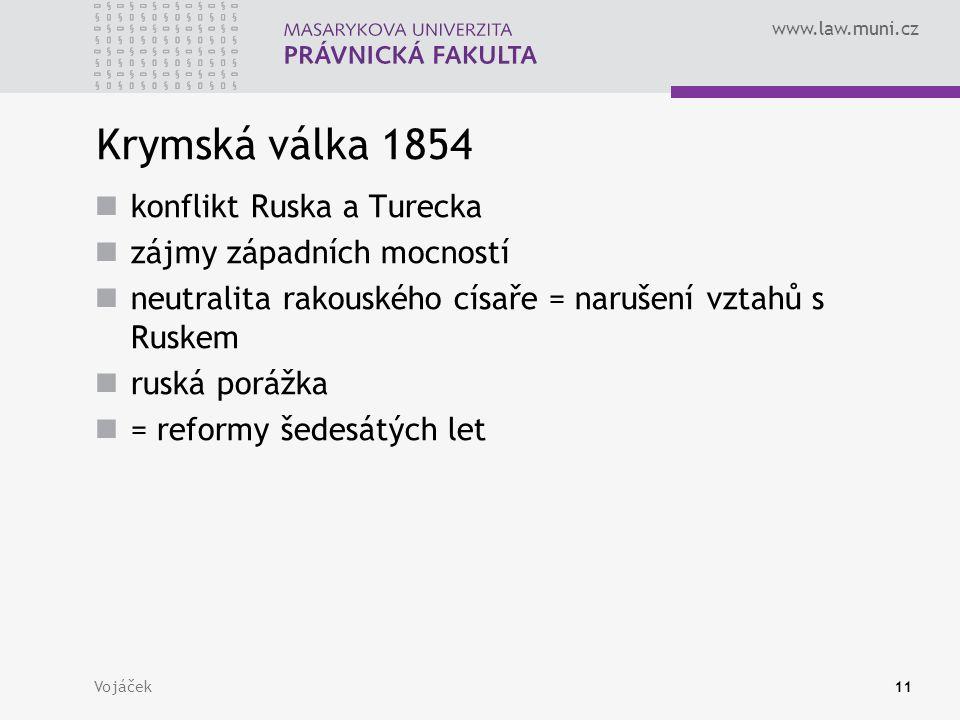 www.law.muni.cz Vojáček11 Krymská válka 1854 konflikt Ruska a Turecka zájmy západních mocností neutralita rakouského císaře = narušení vztahů s Ruskem