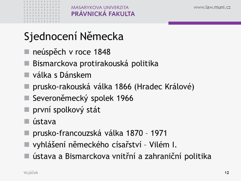 www.law.muni.cz Vojáček12 Sjednocení Německa neúspěch v roce 1848 Bismarckova protirakouská politika válka s Dánskem prusko-rakouská válka 1866 (Hrade